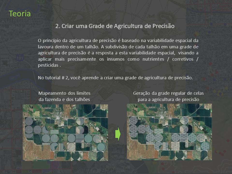 2. Criar uma Grade de Agricultura de Precisão Teoria O princípio da agricultura de precisão é baseado na variabilidade espacial da lavoura dentro de u