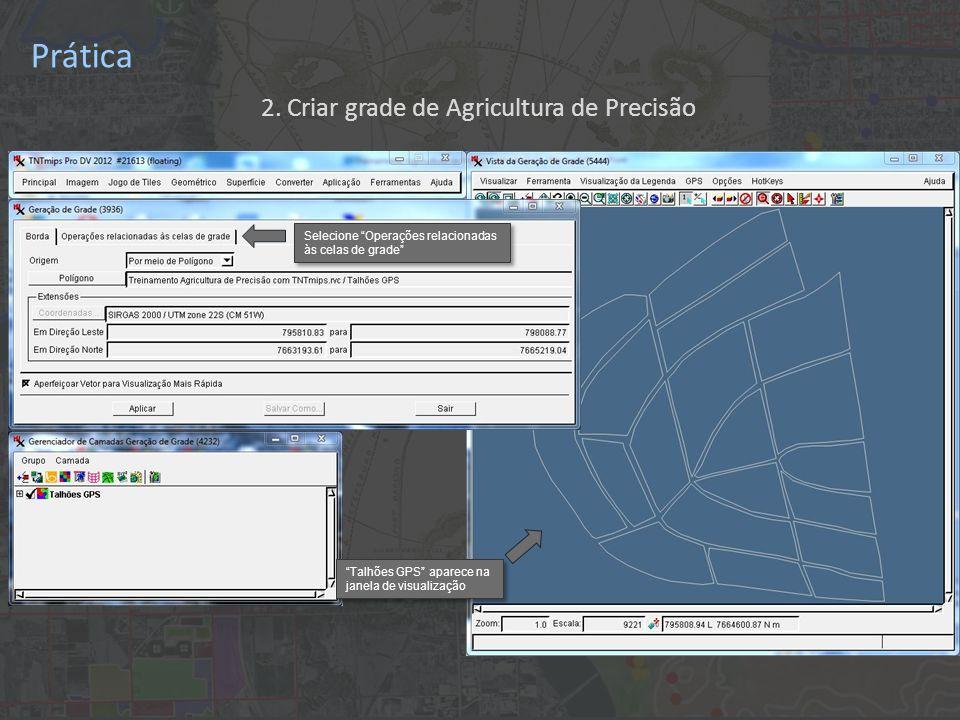 Prática Selecione Operações relacionadas às celas de grade Talhões GPS aparece na janela de visualização 2. Criar grade de Agricultura de Precisão