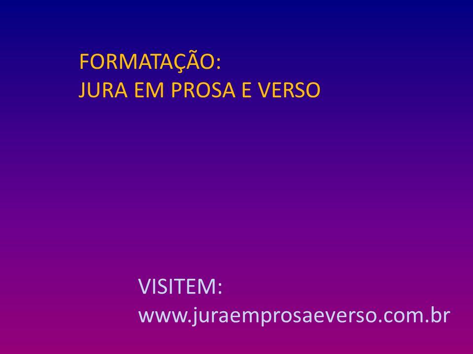 FORMATAÇÃO: JURA EM PROSA E VERSO VISITEM: www.juraemprosaeverso.com.br