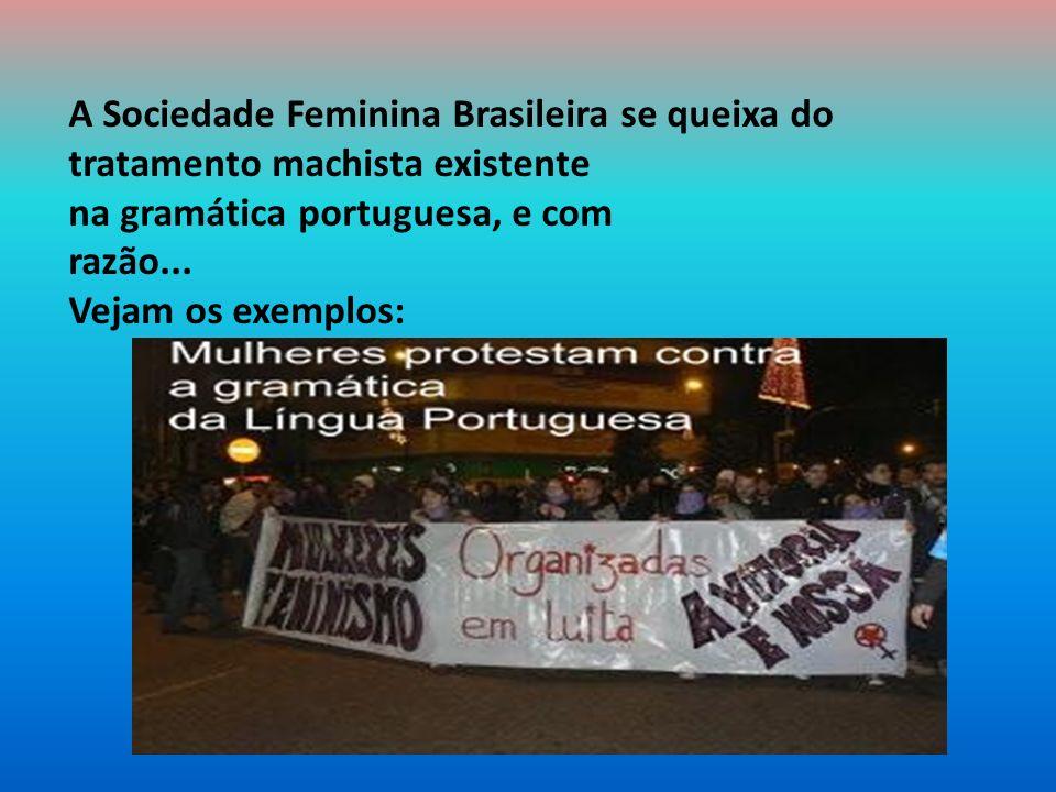 A Sociedade Feminina Brasileira se queixa do tratamento machista existente na gramática portuguesa, e com razão...