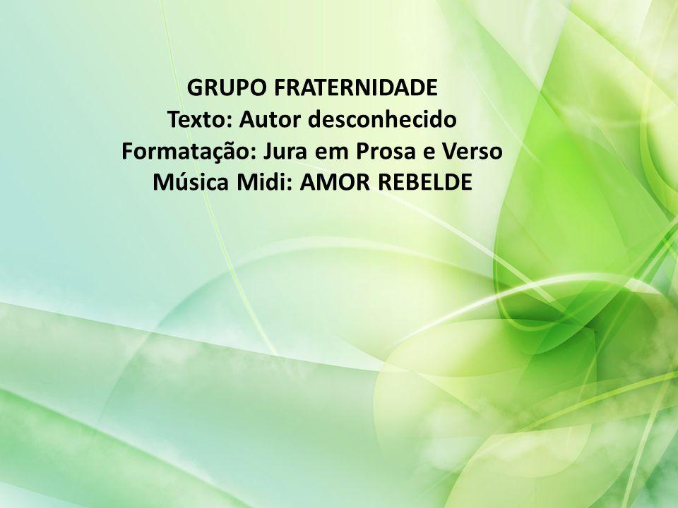 GRUPO FRATERNIDADE Texto: Autor desconhecido Formatação: Jura em Prosa e Verso Música Midi: AMOR REBELDE