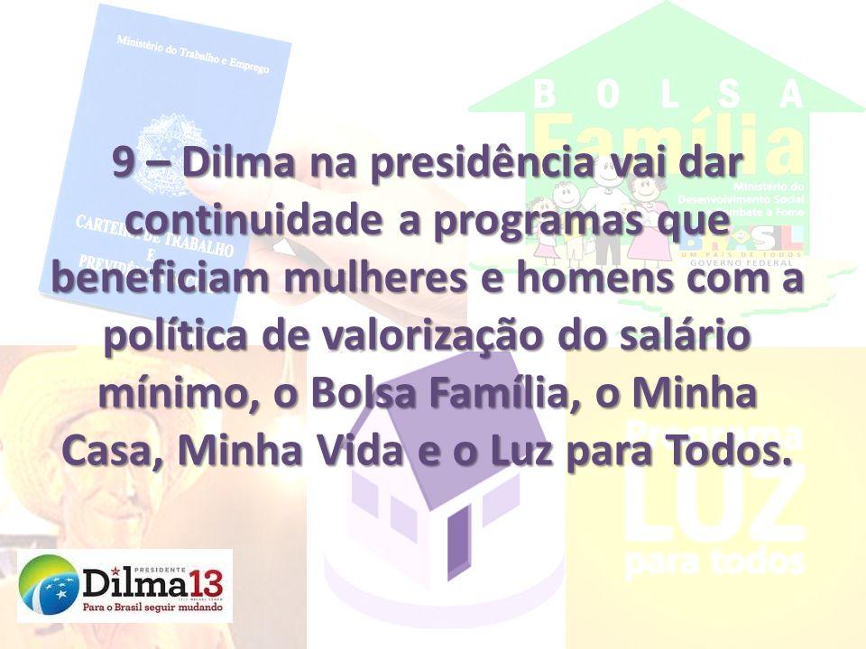 9 – Dilma na presidência vai dar continuidade a programas que beneficiam mulheres e homens com a política de valorização do salário mínimo, o Bolsa Fa