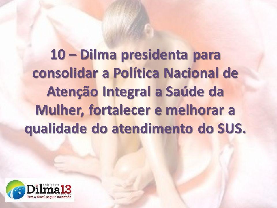 10 – Dilma presidenta para consolidar a Política Nacional de Atenção Integral a Saúde da Mulher, fortalecer e melhorar a qualidade do atendimento do S
