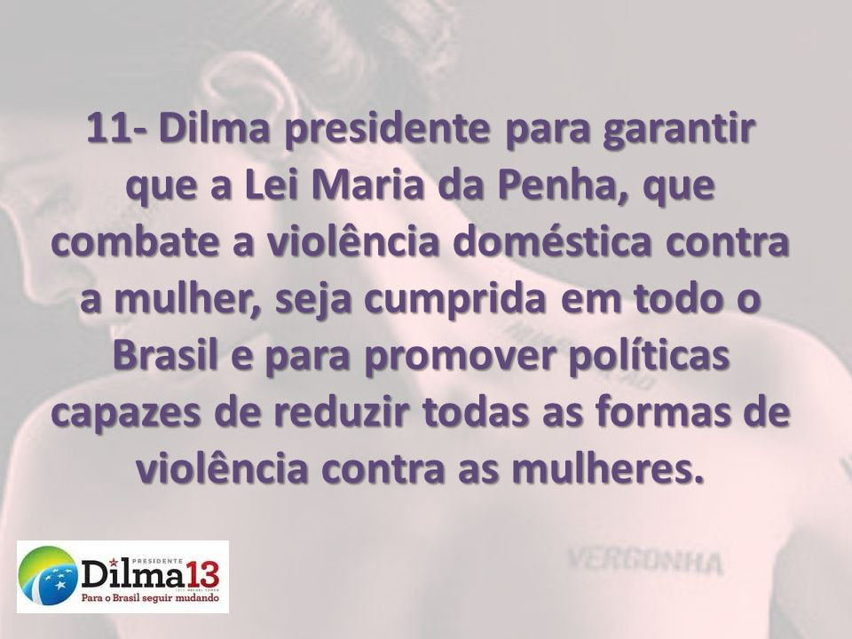 11- Dilma presidente para garantir que a Lei Maria da Penha, que combate a violência doméstica contra a mulher, seja cumprida em todo o Brasil e para