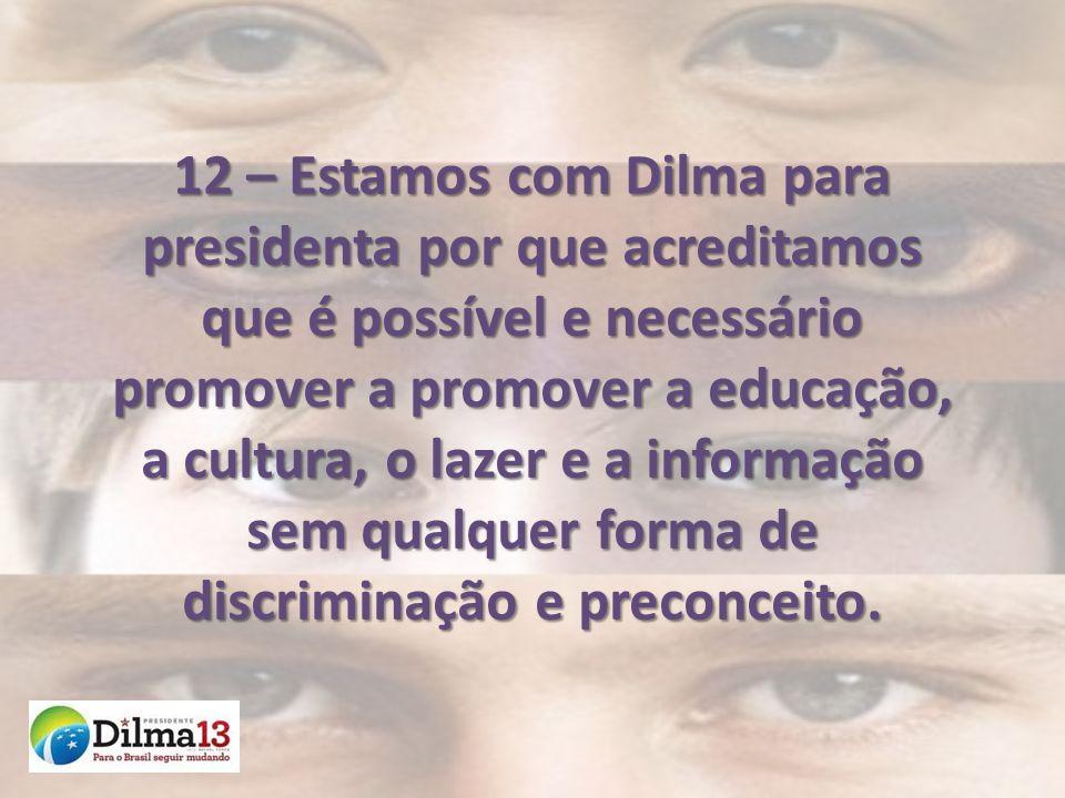 12 – Estamos com Dilma para presidenta por que acreditamos que é possível e necessário promover a promover a educação, a cultura, o lazer e a informaç