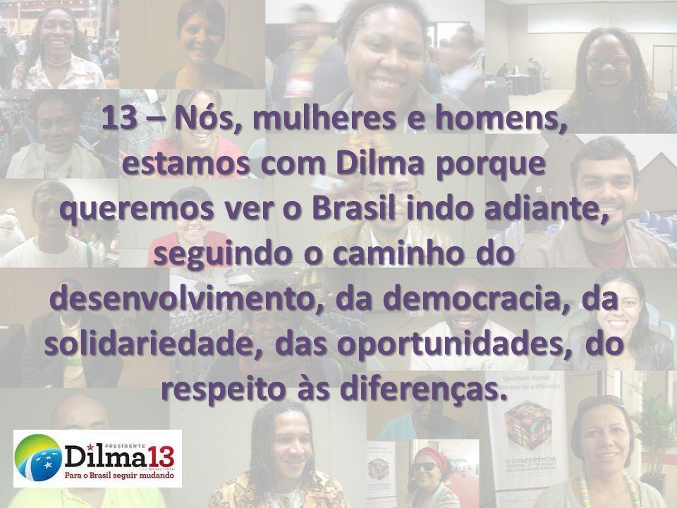 13 – Nós, mulheres e homens, estamos com Dilma porque queremos ver o Brasil indo adiante, seguindo o caminho do desenvolvimento, da democracia, da sol