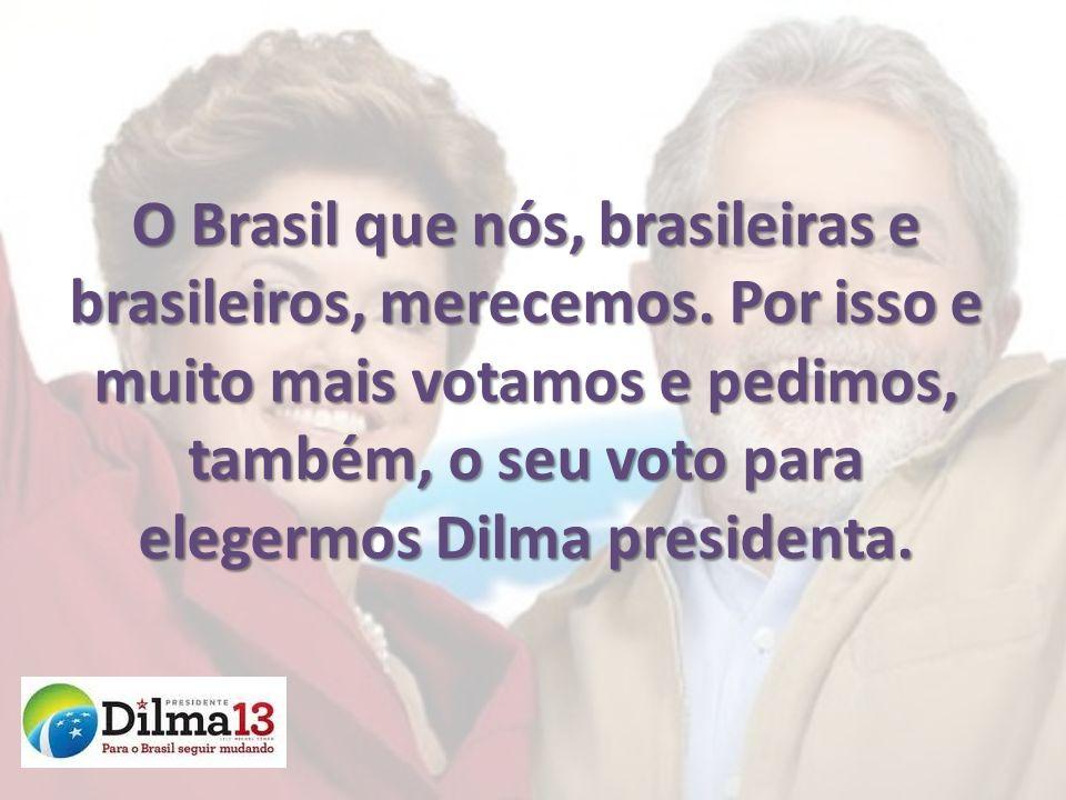 O Brasil que nós, brasileiras e brasileiros, merecemos. Por isso e muito mais votamos e pedimos, também, o seu voto para elegermos Dilma presidenta.
