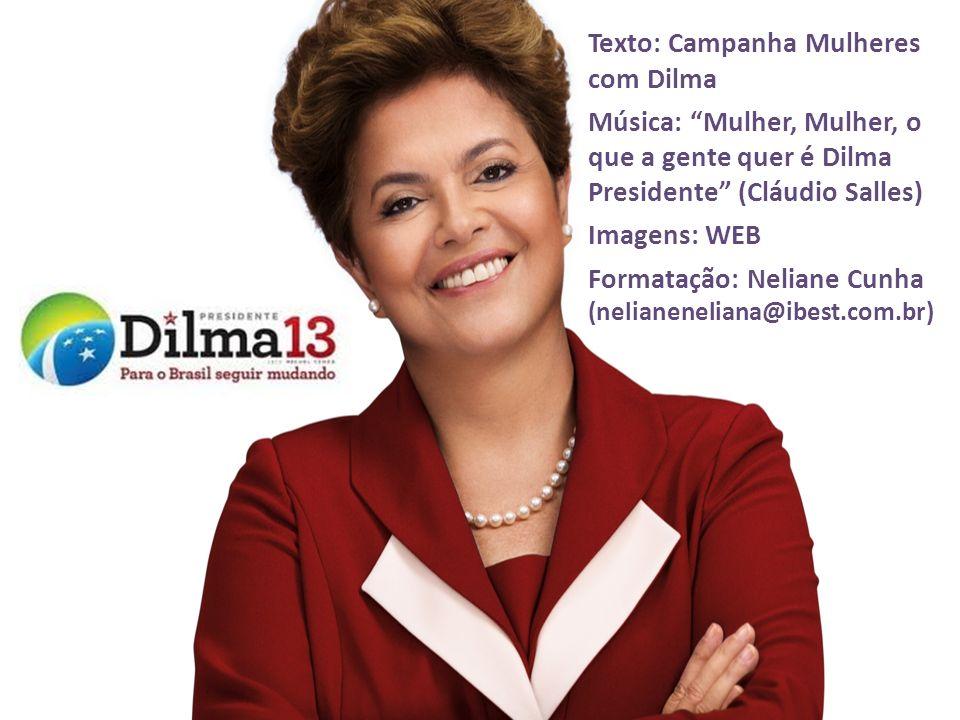 Texto: Campanha Mulheres com Dilma Música: Mulher, Mulher, o que a gente quer é Dilma Presidente (Cláudio Salles) Imagens: WEB Formatação: Neliane Cun