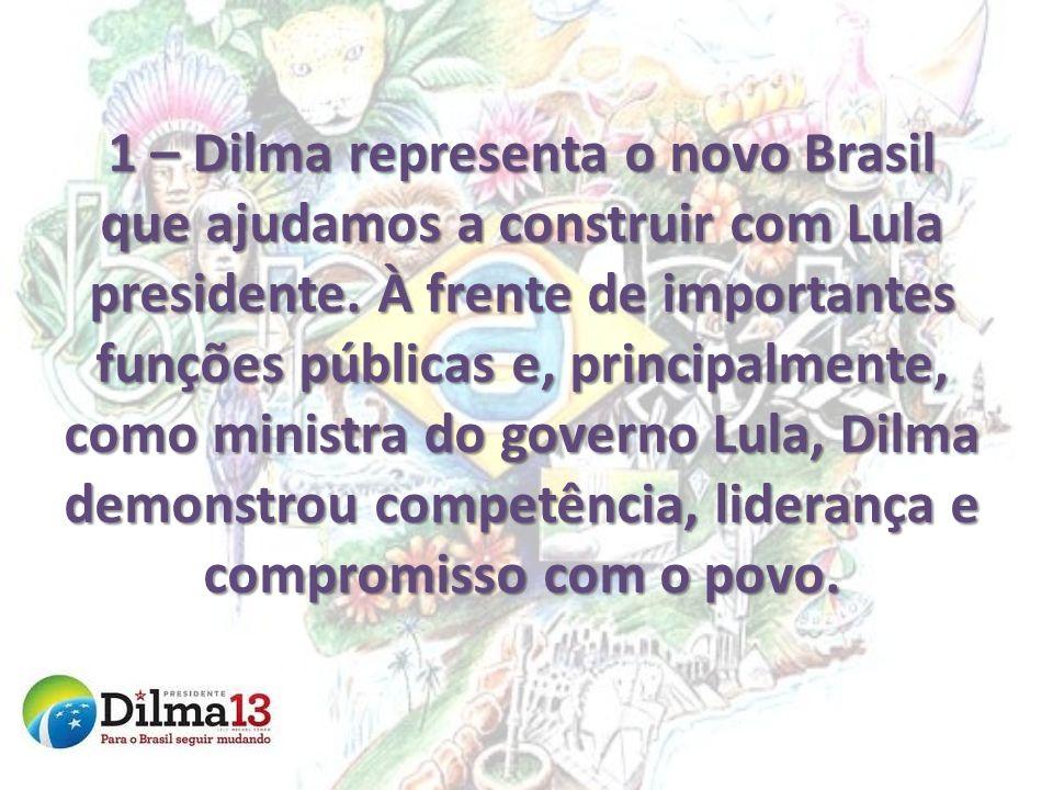 1 – Dilma representa o novo Brasil que ajudamos a construir com Lula presidente. À frente de importantes funções públicas e, principalmente, como mini