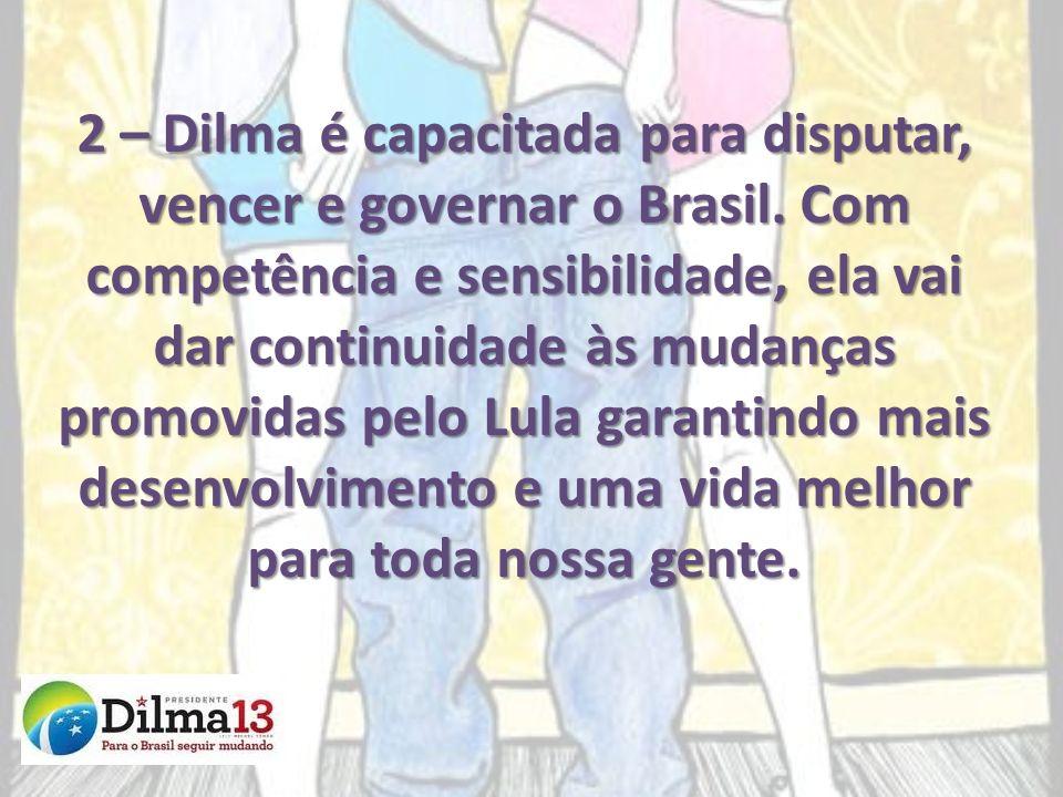 2 – Dilma é capacitada para disputar, vencer e governar o Brasil. Com competência e sensibilidade, ela vai dar continuidade às mudanças promovidas pel