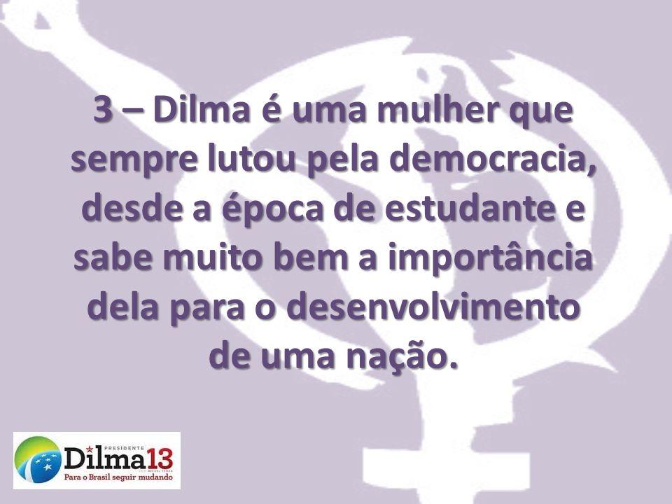 3 – Dilma é uma mulher que sempre lutou pela democracia, desde a época de estudante e sabe muito bem a importância dela para o desenvolvimento de uma