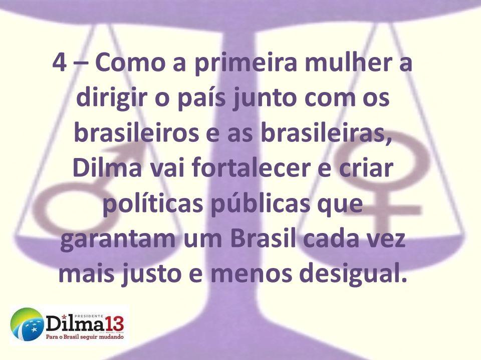 4 – Como a primeira mulher a dirigir o país junto com os brasileiros e as brasileiras, Dilma vai fortalecer e criar políticas públicas que garantam um