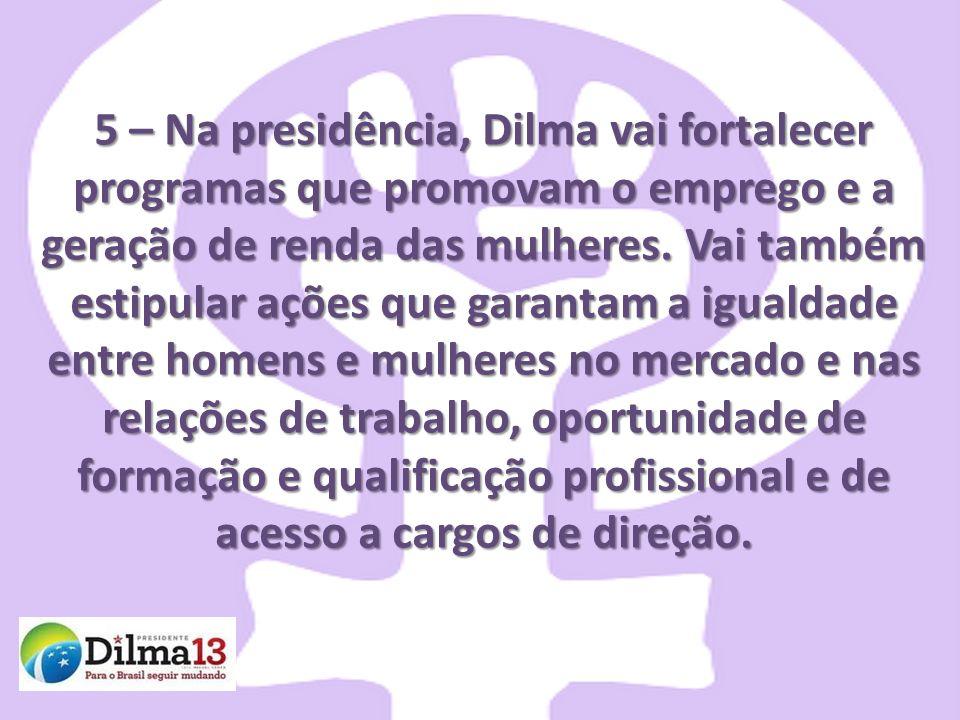 5 – Na presidência, Dilma vai fortalecer programas que promovam o emprego e a geração de renda das mulheres. Vai também estipular ações que garantam a