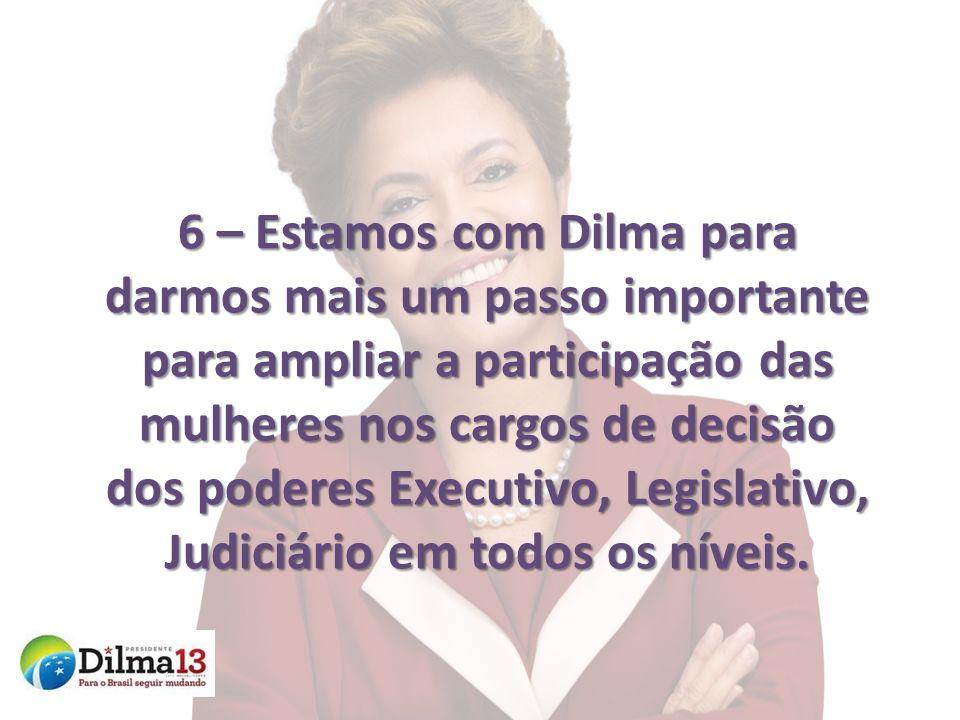 6 – Estamos com Dilma para darmos mais um passo importante para ampliar a participação das mulheres nos cargos de decisão dos poderes Executivo, Legis