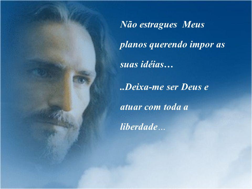 Não estragues Meus planos querendo impor as suas idéias…..Deixa-me ser Deus e atuar com toda a liberdade…