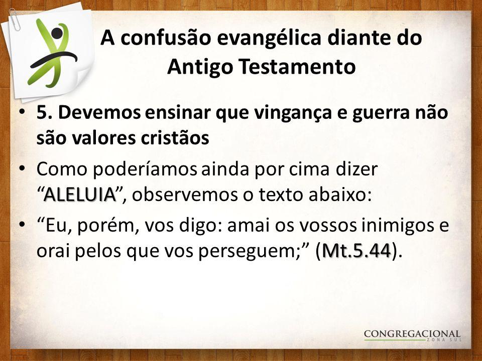 A confusão evangélica diante do Antigo Testamento 5. Devemos ensinar que vingança e guerra não são valores cristãos ALELUIA Como poderíamos ainda por