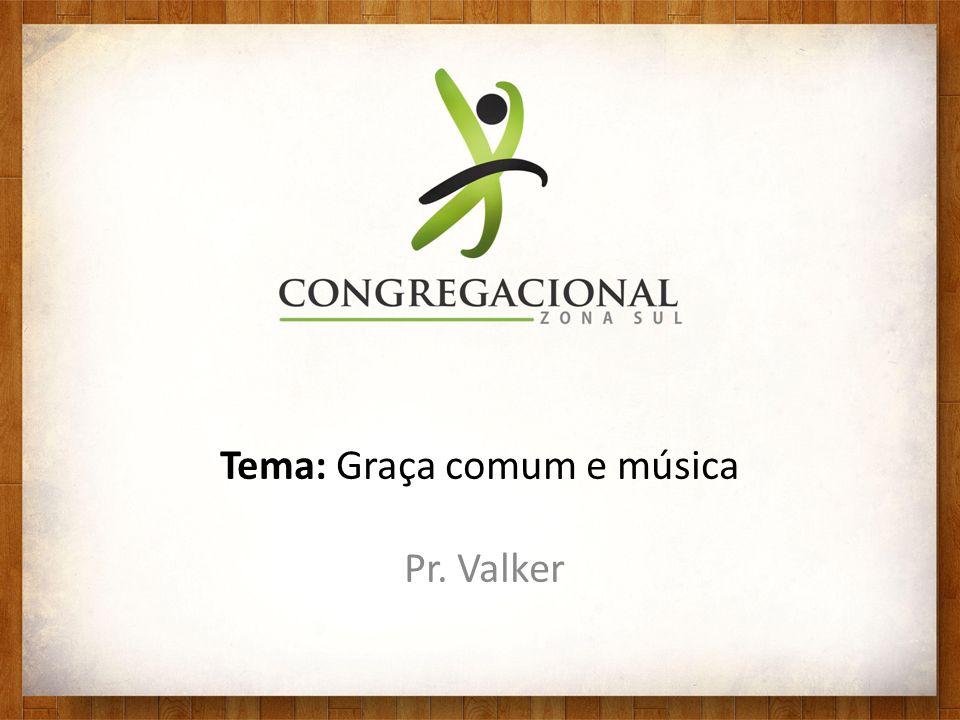 Tema: Graça comum e música Pr. Valker