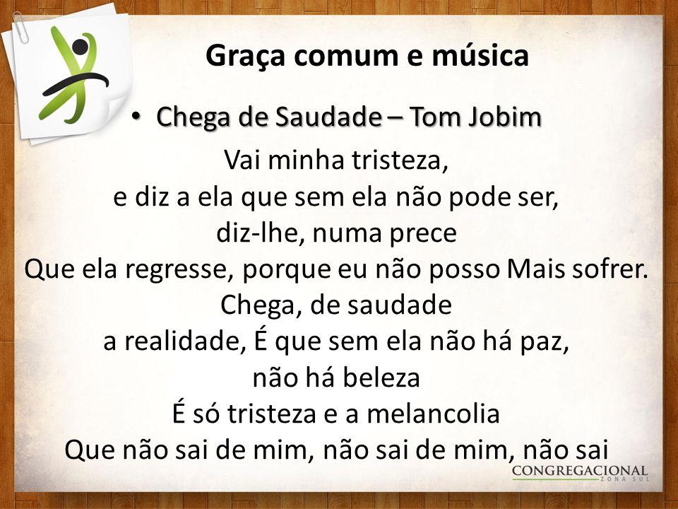 Graça comum e música Chega de Saudade – Tom Jobim Chega de Saudade – Tom Jobim Vai minha tristeza, e diz a ela que sem ela não pode ser, diz-lhe, numa prece Que ela regresse, porque eu não posso Mais sofrer.