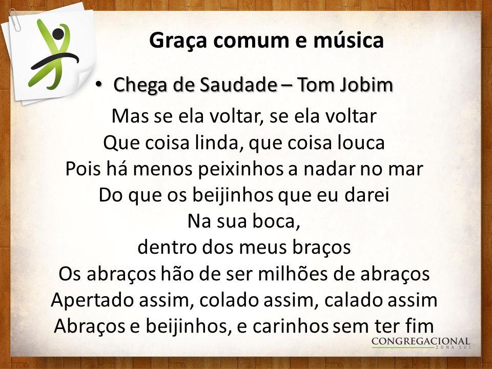Graça comum e música Chega de Saudade – Tom Jobim Chega de Saudade – Tom Jobim Mas se ela voltar, se ela voltar Que coisa linda, que coisa louca Pois