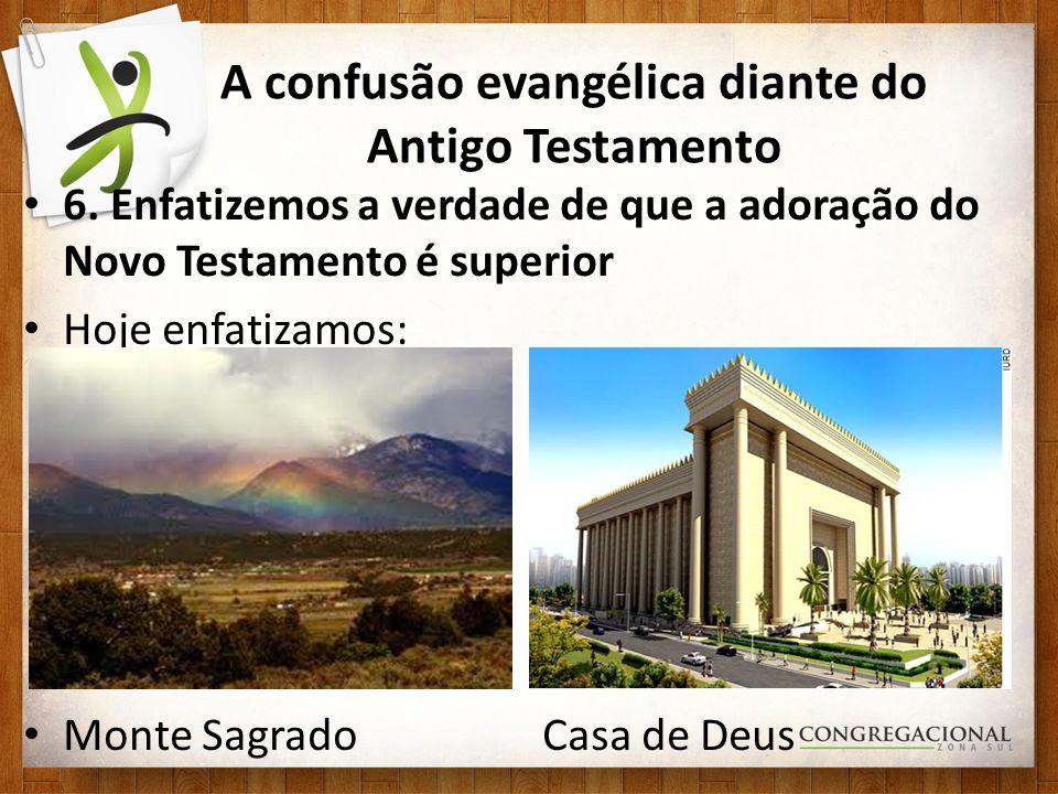 A confusão evangélica diante do Antigo Testamento 6. Enfatizemos a verdade de que a adoração do Novo Testamento é superior Hoje enfatizamos: Monte Sag