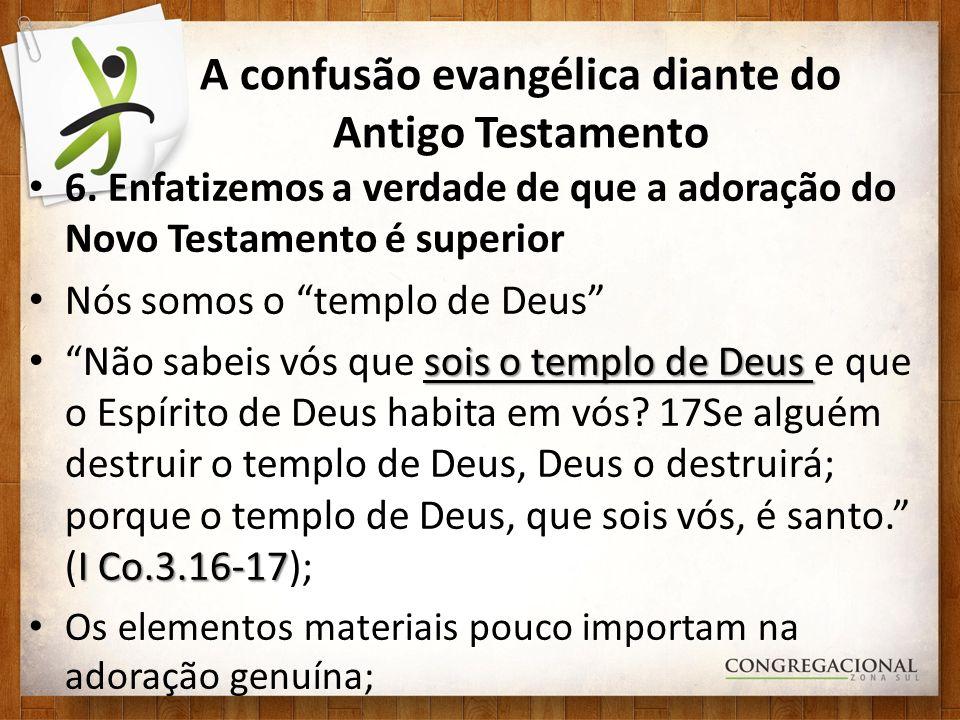 A confusão evangélica diante do Antigo Testamento 6. Enfatizemos a verdade de que a adoração do Novo Testamento é superior Nós somos o templo de Deus