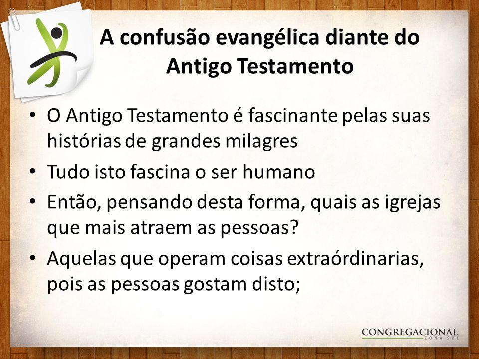A confusão evangélica diante do Antigo Testamento O Antigo Testamento é fascinante pelas suas histórias de grandes milagres Tudo isto fascina o ser hu