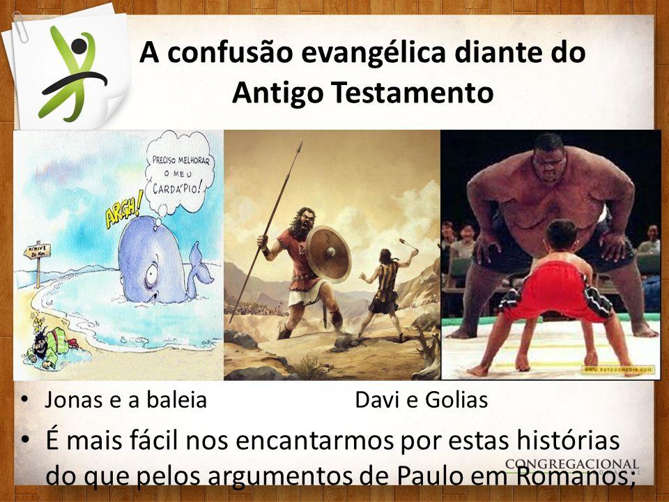A confusão evangélica diante do Antigo Testamento Jonas e a baleiaDavi e Golias É mais fácil nos encantarmos por estas histórias do que pelos argumentos de Paulo em Romanos;