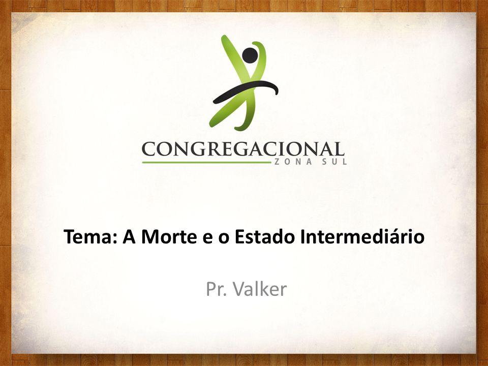 Tema: A Morte e o Estado Intermediário Pr. Valker