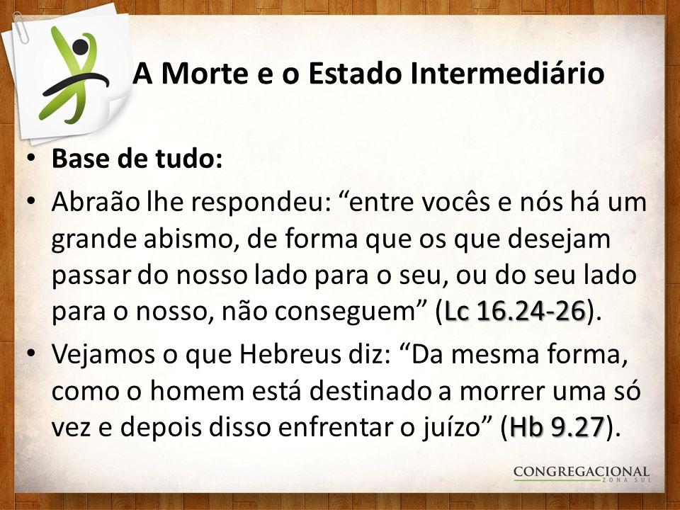 A Morte e o Estado Intermediário Base de tudo: Lc 16.24-26 Abraão lhe respondeu: entre vocês e nós há um grande abismo, de forma que os que desejam pa