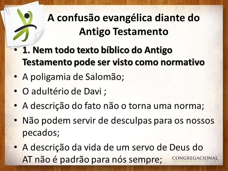 A confusão evangélica diante do Antigo Testamento 1. Nem todo texto bíblico do Antigo Testamento pode ser visto como normativo 1. Nem todo texto bíbli
