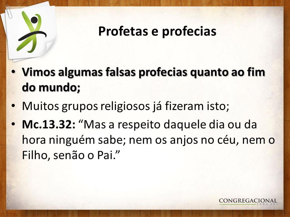 Profetas e profecias Vimos algumas falsas profecias quanto ao fim do mundo; Vimos algumas falsas profecias quanto ao fim do mundo; Muitos grupos relig