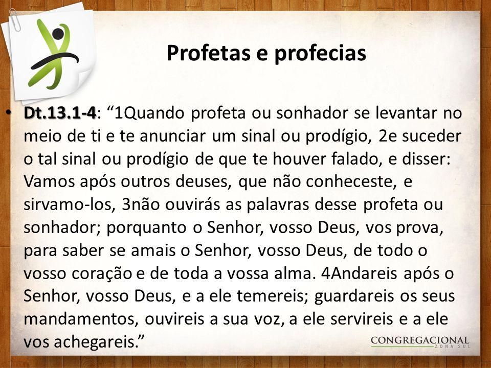 Profetas e profecias Dt.13.1-4 Dt.13.1-4: 1Quando profeta ou sonhador se levantar no meio de ti e te anunciar um sinal ou prodígio, 2e suceder o tal s