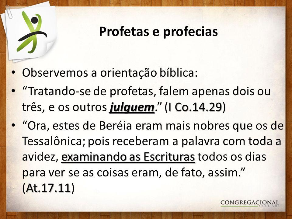 Profetas e profecias Observemos a orientação bíblica: julguemI Co.14.29 Tratando-se de profetas, falem apenas dois ou três, e os outros julguem.
