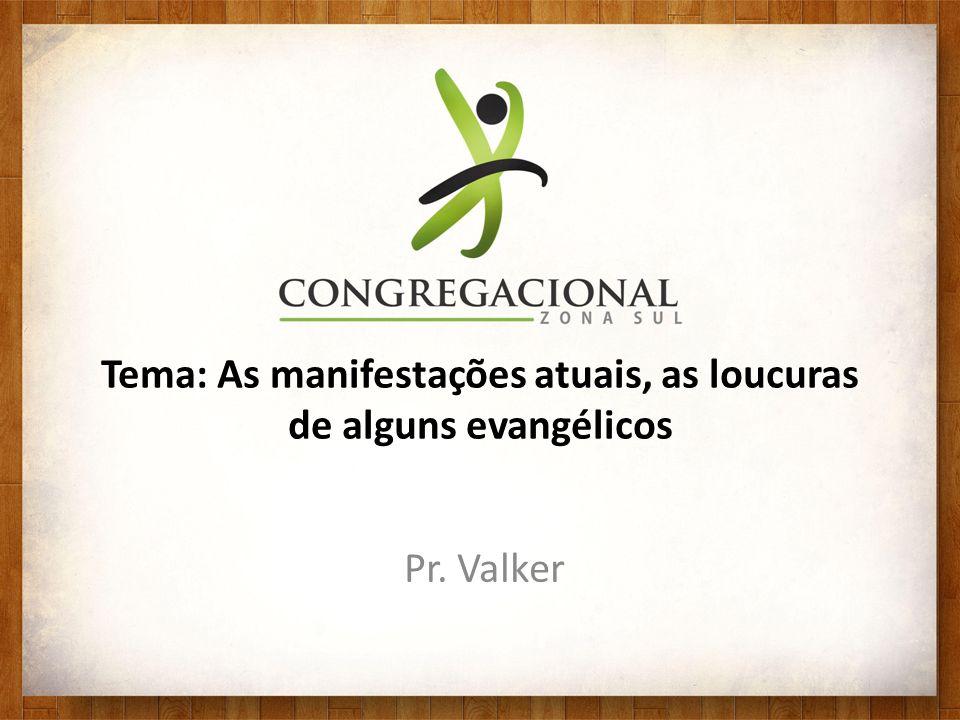 Tema: As manifestações atuais, as loucuras de alguns evangélicos Pr. Valker