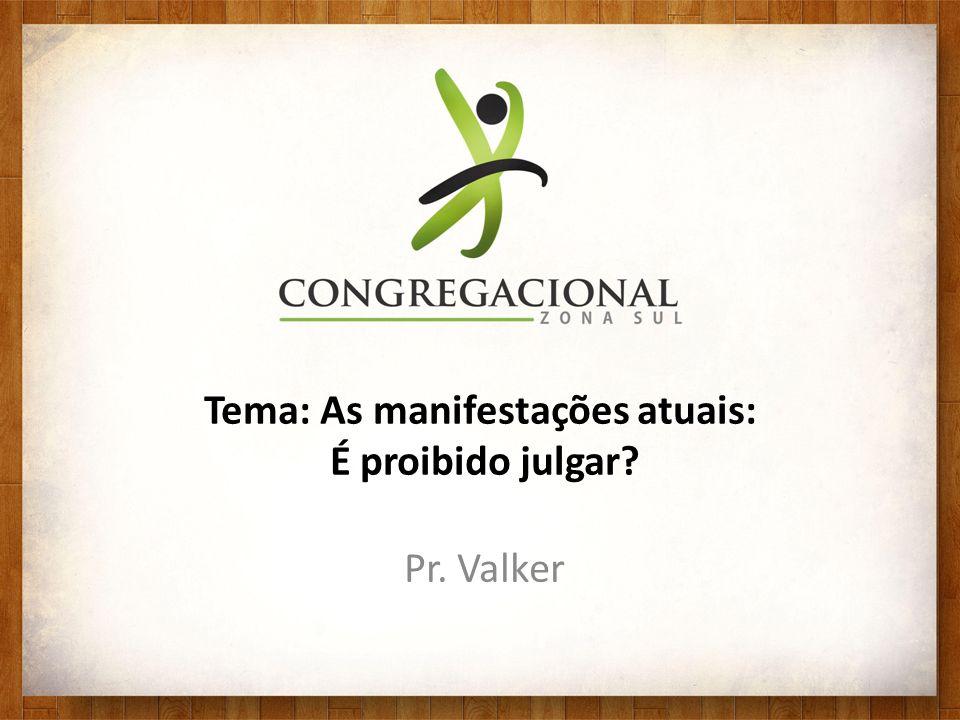 Tema: As manifestações atuais: É proibido julgar? Pr. Valker