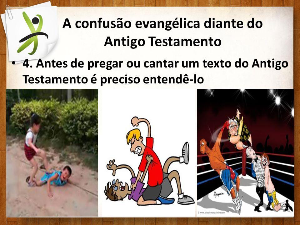 A confusão evangélica diante do Antigo Testamento 4. Antes de pregar ou cantar um texto do Antigo Testamento é preciso entendê-lo