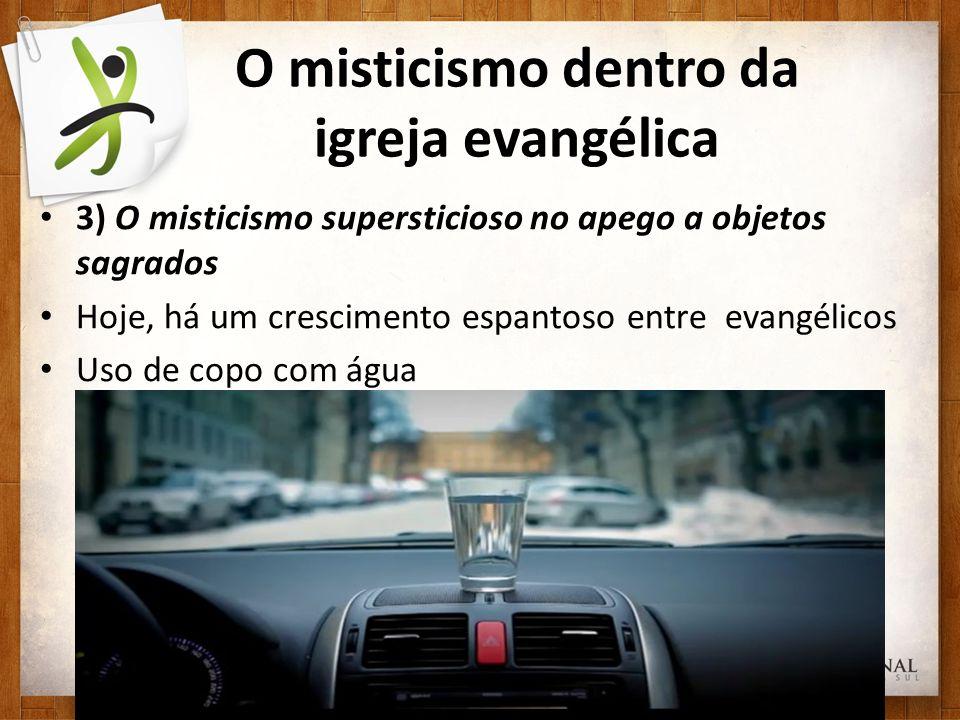 O misticismo dentro da igreja evangélica 3) O misticismo supersticioso no apego a objetos sagrados Hoje, há um crescimento espantoso entre evangélicos