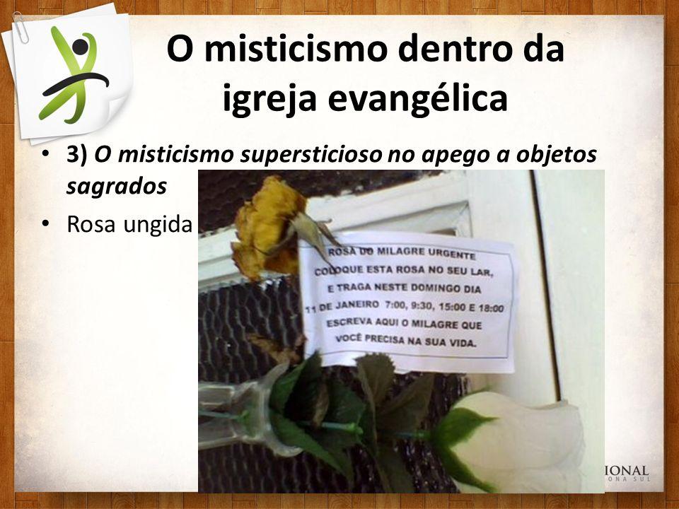 O misticismo dentro da igreja evangélica 3) O misticismo supersticioso no apego a objetos sagrados Rosa ungida