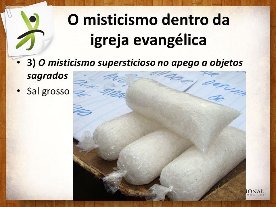 O misticismo dentro da igreja evangélica 3) O misticismo supersticioso no apego a objetos sagrados Sal grosso