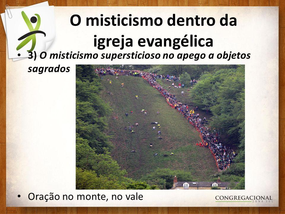 O misticismo dentro da igreja evangélica 3) O misticismo supersticioso no apego a objetos sagrados Oração no monte, no vale