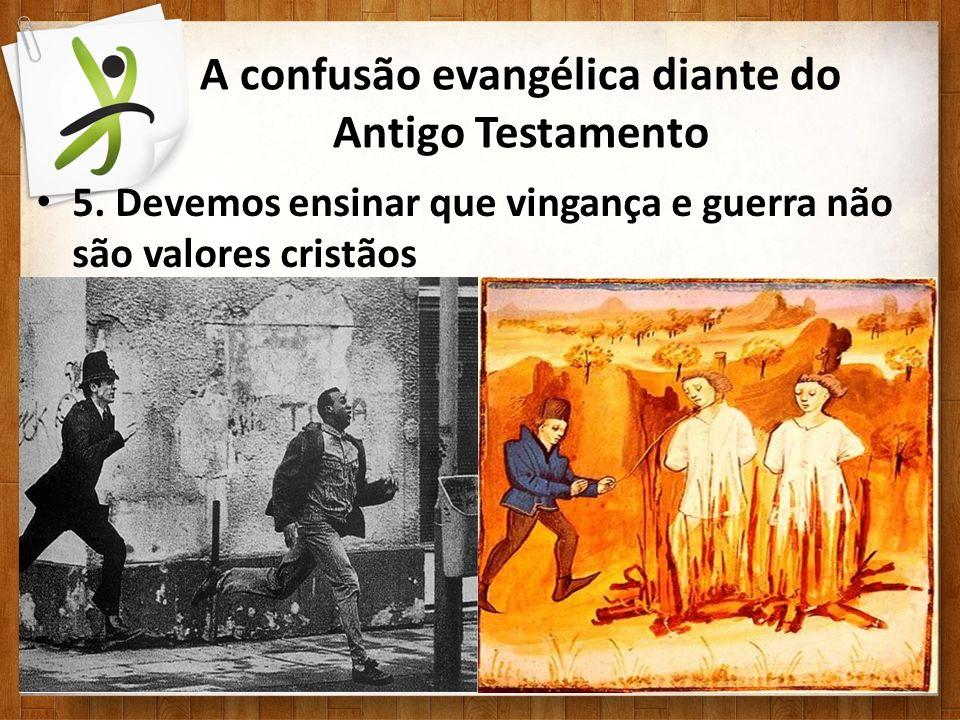 A confusão evangélica diante do Antigo Testamento 5. Devemos ensinar que vingança e guerra não são valores cristãos
