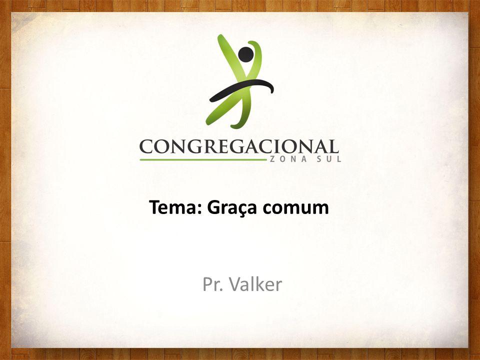 Tema: Graça comum Pr. Valker