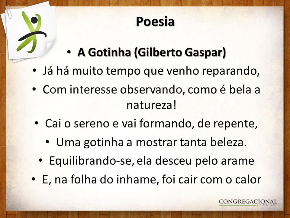 Poesia A Gotinha (Gilberto Gaspar) A Gotinha (Gilberto Gaspar) Já há muito tempo que venho reparando, Com interesse observando, como é bela a natureza