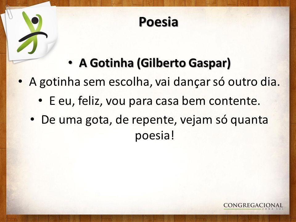 Poesia A Gotinha (Gilberto Gaspar) A Gotinha (Gilberto Gaspar) A gotinha sem escolha, vai dançar só outro dia. E eu, feliz, vou para casa bem contente
