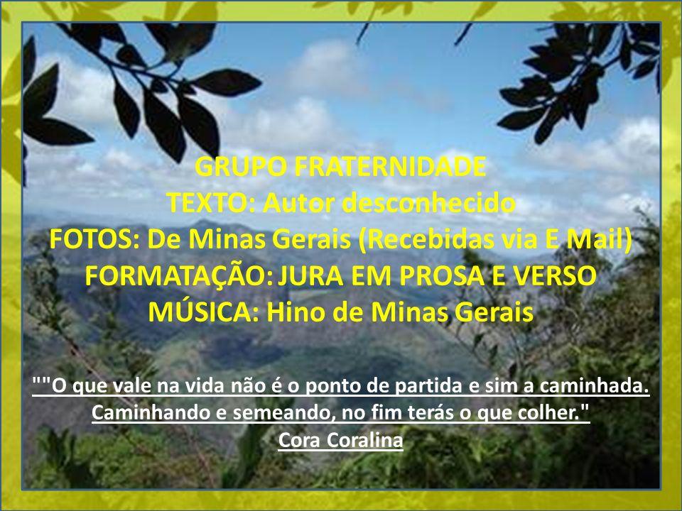 GRUPO FRATERNIDADE TEXTO: Autor desconhecido FOTOS: De Minas Gerais (Recebidas via E Mail) FORMATAÇÃO: JURA EM PROSA E VERSO MÚSICA: Hino de Minas Ger
