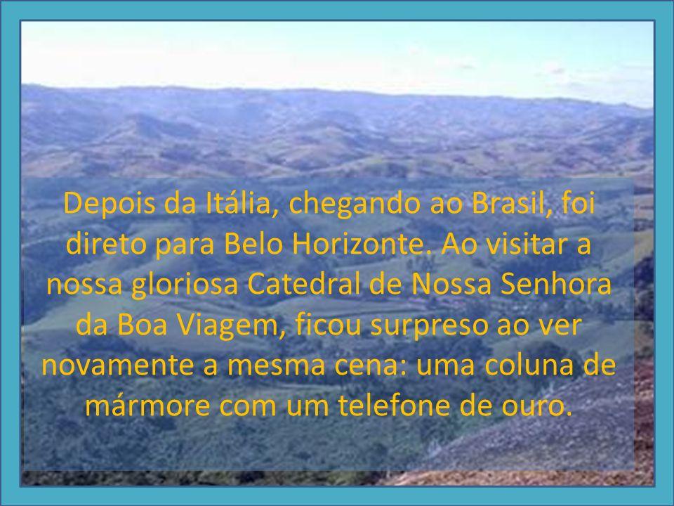 Depois da Itália, chegando ao Brasil, foi direto para Belo Horizonte. Ao visitar a nossa gloriosa Catedral de Nossa Senhora da Boa Viagem, ficou surpr