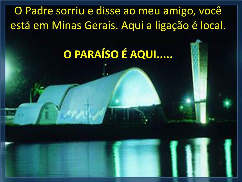 O Padre sorriu e disse ao meu amigo, você está em Minas Gerais. Aqui a ligação é local. O PARAÍSO É AQUI.....