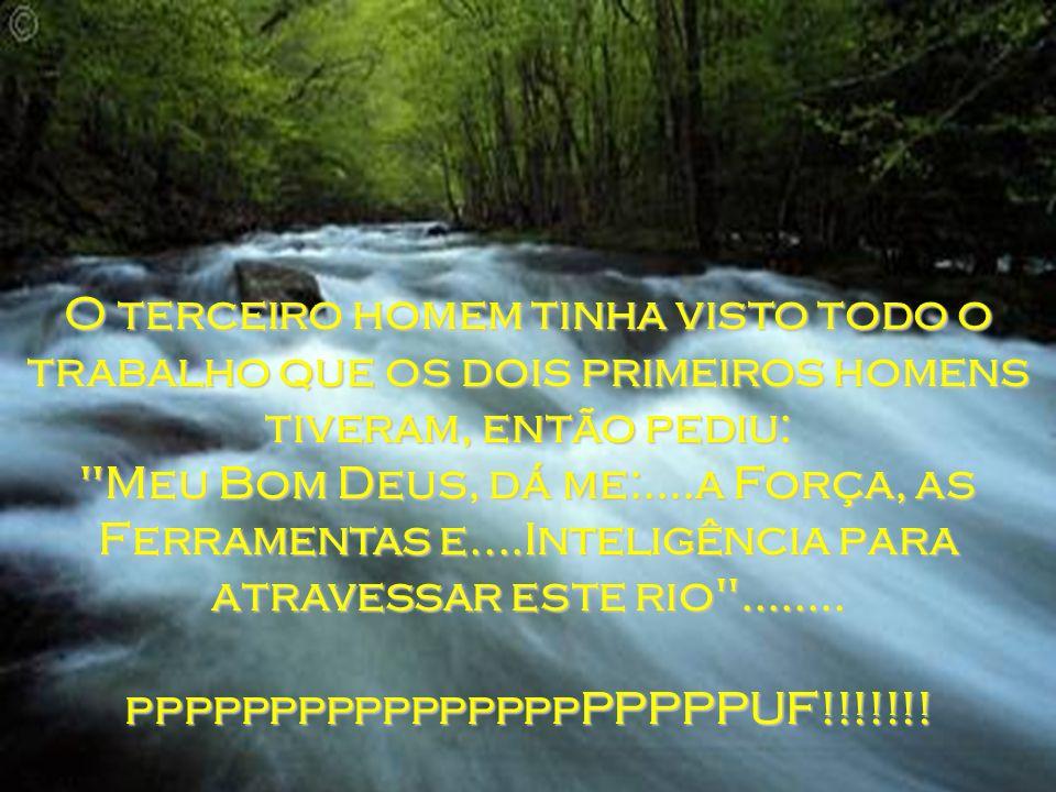 O terceiro homem tinha visto todo o trabalho que os dois primeiros homens tiveram, então pediu: Meu Bom Deus, dá me:....a Força, as Ferramentas e....Inteligência para atravessar este rio ........