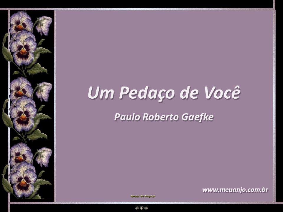 Um Pedaço de Você Paulo Roberto Gaefke Um Pedaço de Você Paulo Roberto Gaefke www.meuanjo.com.br www.meuanjo.com.br