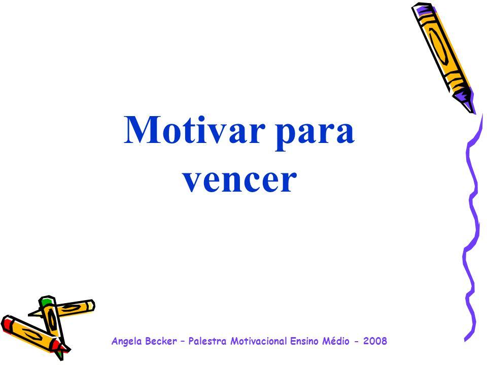 Angela Becker – Palestra Motivacional Ensino Médio - 2008 Motivar para vencer